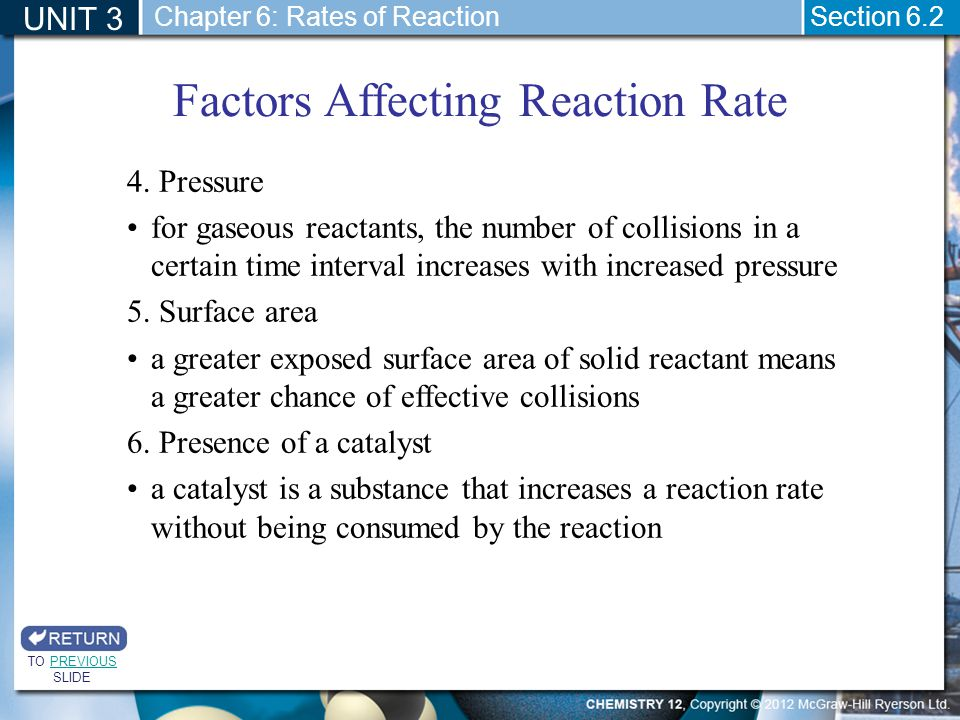 UNIT 3 Section 6.2 Factors Affecting Reaction Rate TO PREVIOUS SLIDEPREVIOUS Chapter 6: Rates of Reaction 4. Pressure for gaseous reactants, the numbe