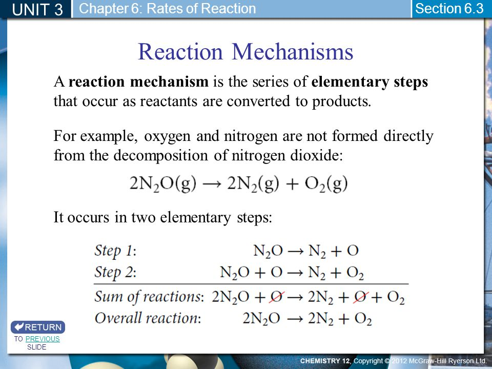 UNIT 3 Section 6.3 Reaction Mechanisms TO PREVIOUS SLIDEPREVIOUS A reaction mechanism is the series of elementary steps that occur as reactants are co
