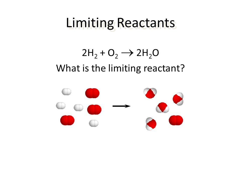 Limiting Reactants 2H 2 + O 2  2H 2 O What is the limiting reactant?