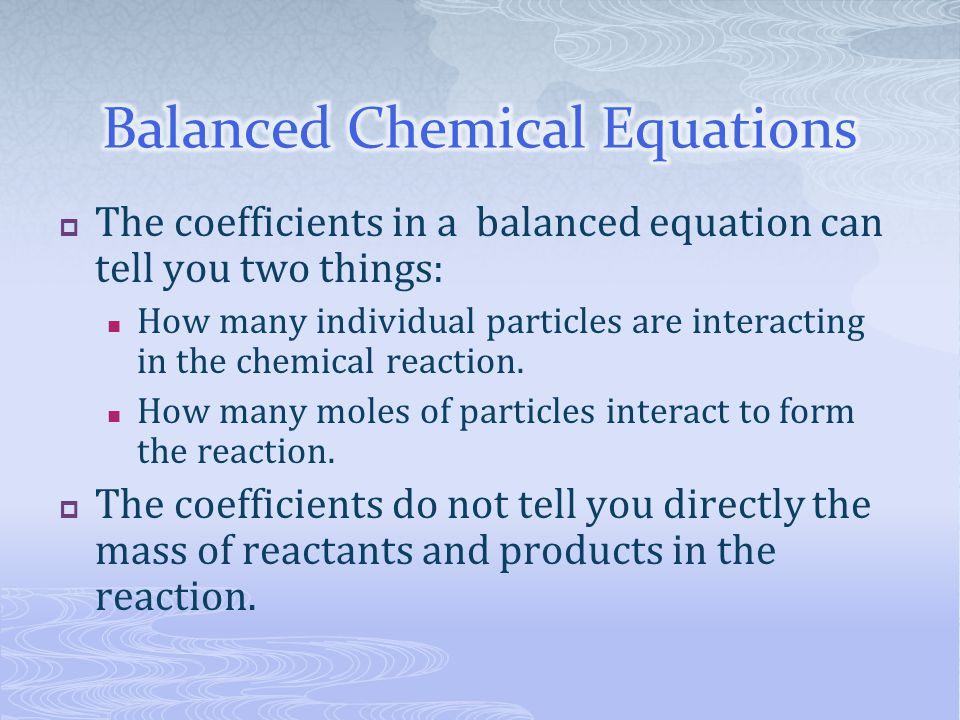  The coefficients in a balanced equation can tell you two things: How many individual particles are interacting in the chemical reaction. How many mo