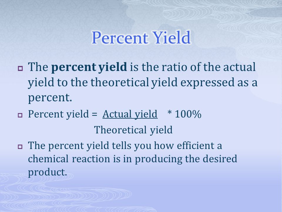  The percent yield is the ratio of the actual yield to the theoretical yield expressed as a percent.  Percent yield = Actual yield * 100% Theoretica