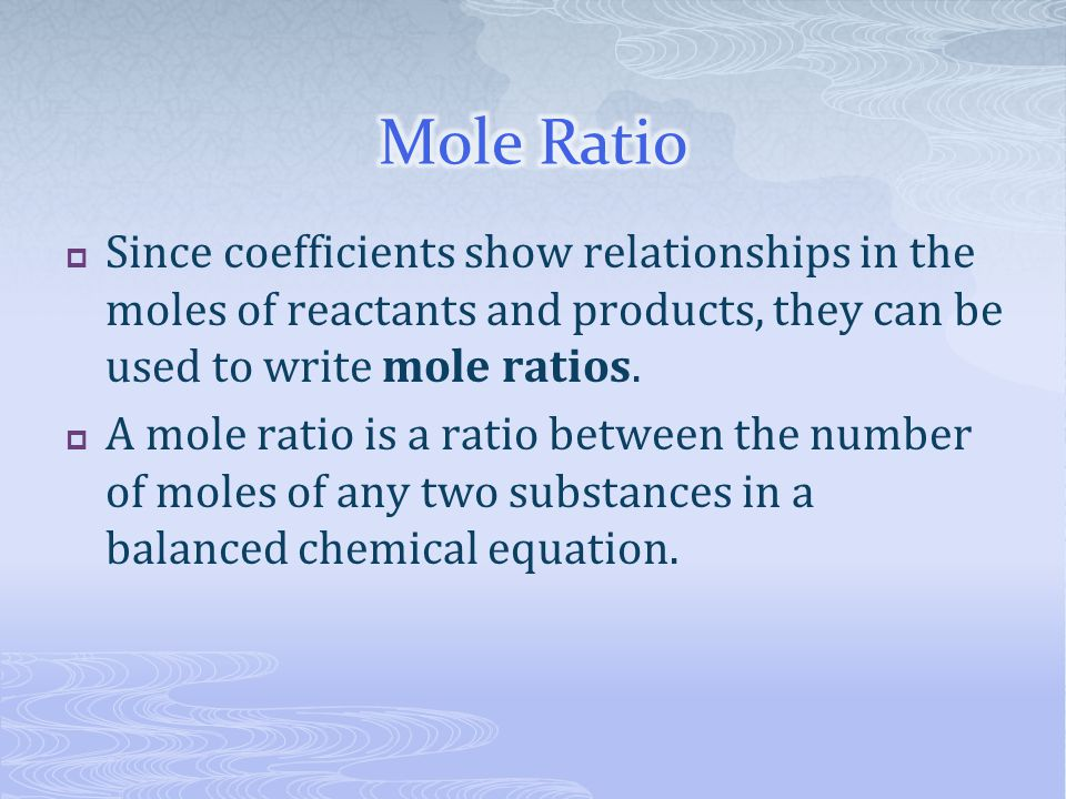  Since coefficients show relationships in the moles of reactants and products, they can be used to write mole ratios.  A mole ratio is a ratio betwe