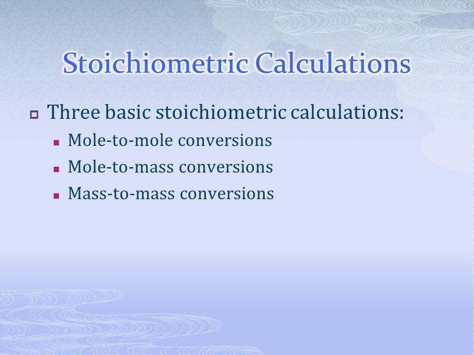  Three basic stoichiometric calculations: Mole-to-mole conversions Mole-to-mass conversions Mass-to-mass conversions