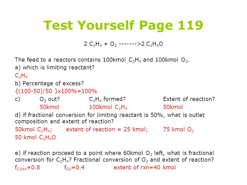 Test Yourself Page 119 2 C 2 H 4 + O 2 ------->2 C 2 H 4 O The feed to a reactors contains 100kmol C 2 H 4 and 100kmol O 2. a) which is limiting react