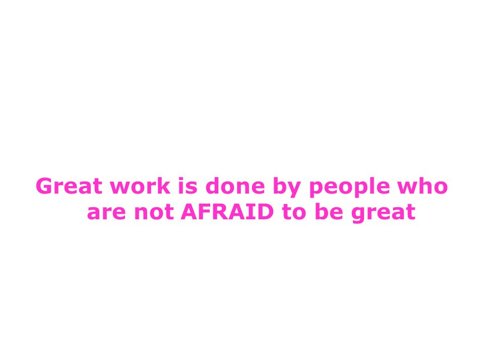 Great work is done by people who are not AFRAID to be great