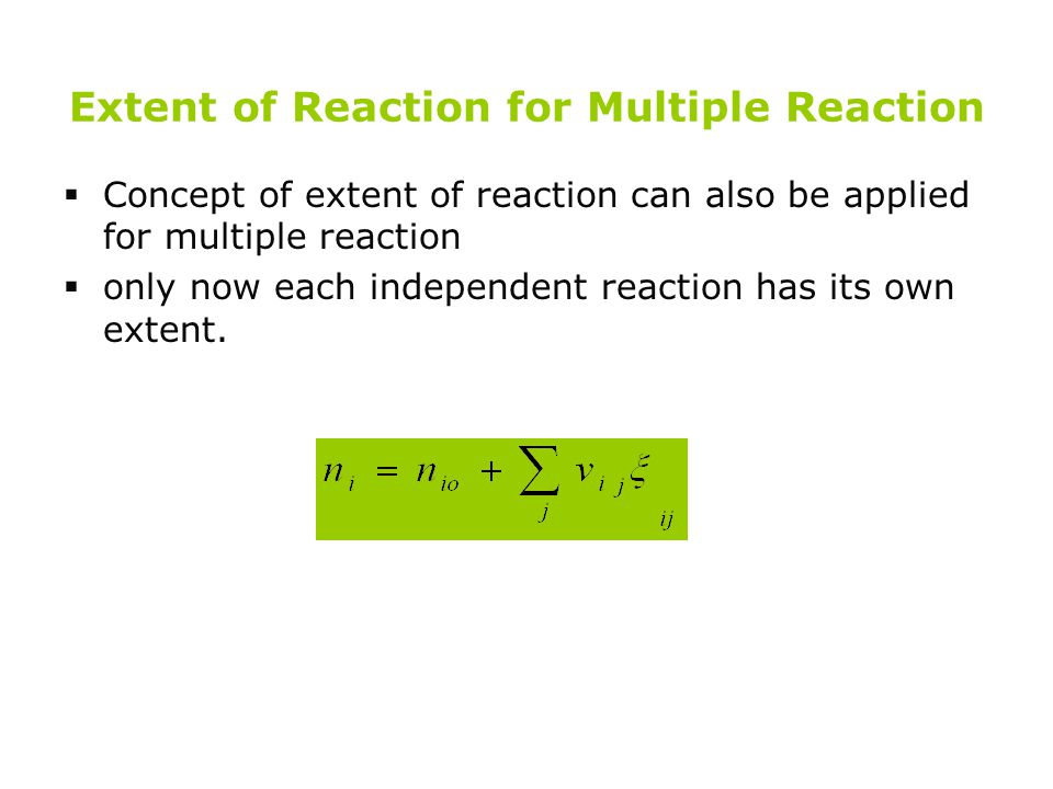 Extent of Reaction for Multiple Reaction  Concept of extent of reaction can also be applied for multiple reaction  only now each independent reactio