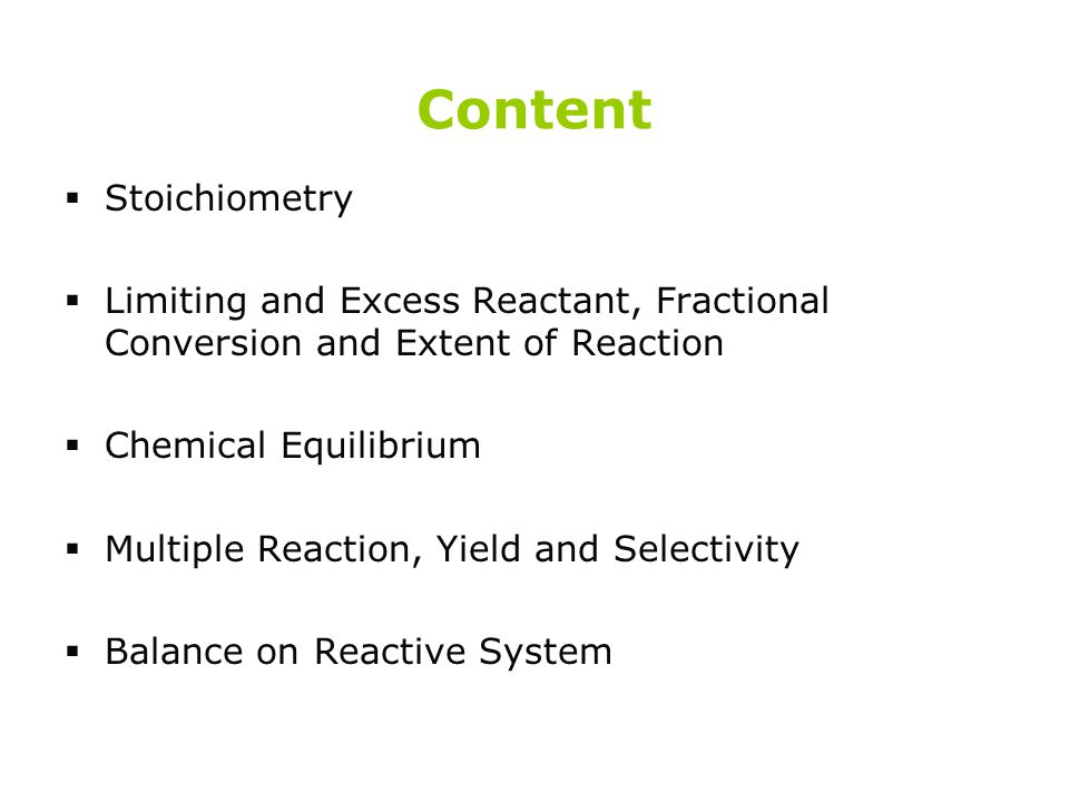Content  Stoichiometry  Limiting and Excess Reactant, Fractional Conversion and Extent of Reaction  Chemical Equilibrium  Multiple Reaction, Yield