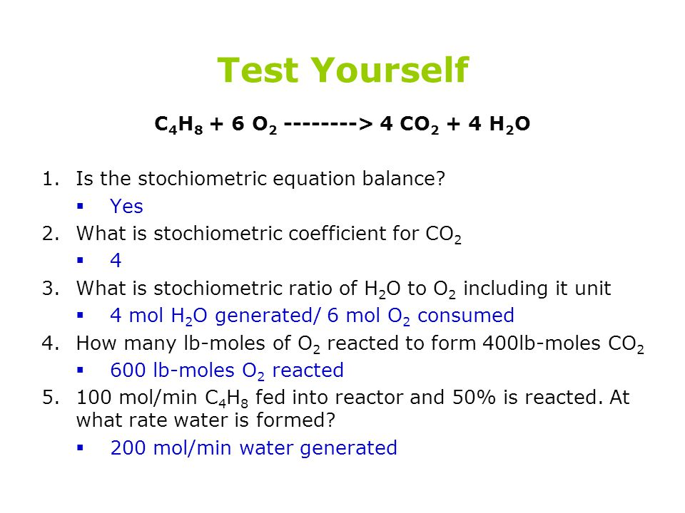 Test Yourself C 4 H 8 + 6 O 2 --------> 4 CO 2 + 4 H 2 O 1.Is the stochiometric equation balance?  Yes 2.What is stochiometric coefficient for CO 2 