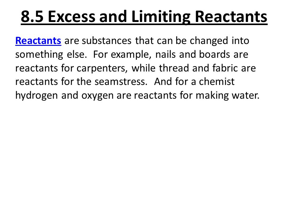 8.5 Excess and Limiting Reactants Reactants are substances that can be changed into something else. For example, nails and boards are reactants for ca