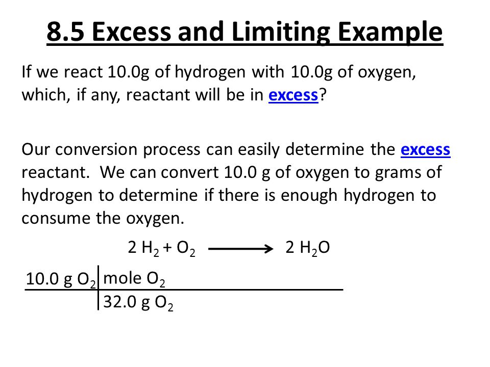 8.5 Excess and Limiting Example If we react 10.0g of hydrogen with 10.0g of oxygen, which, if any, reactant will be in excess? Our conversion process