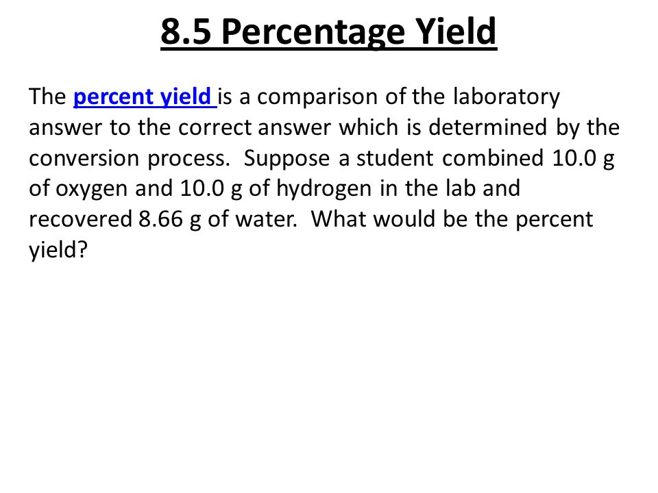 8.5 Percentage Yield The percent yield is a comparison of the laboratory answer to the correct answer which is determined by the conversion process. S