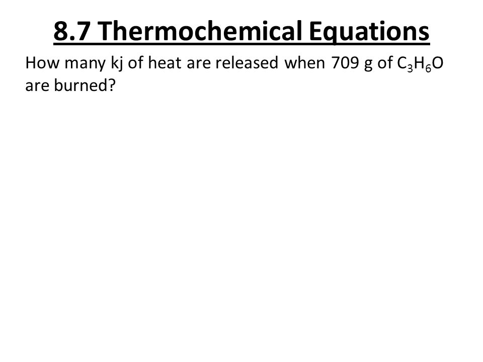 8.7 Thermochemical Equations How many kj of heat are released when 709 g of C 3 H 6 O are burned?