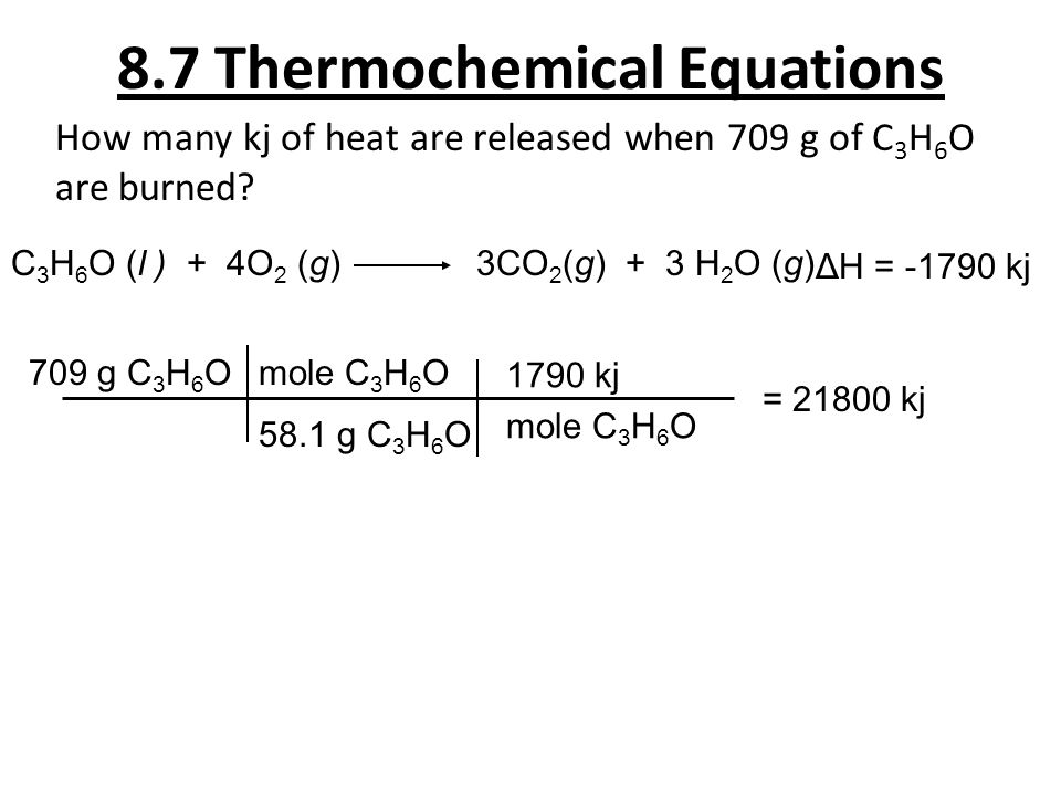8.7 Thermochemical Equations How many kj of heat are released when 709 g of C 3 H 6 O are burned? 709 g C 3 H 6 O C 3 H 6 O (l ) + 4O 2 (g) 3CO 2 (g)