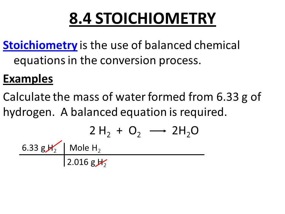 8.4 STOICHIOMETRY Stoichiometry is the use of balanced chemical equations in the conversion process. Examples Calculate the mass of water formed from