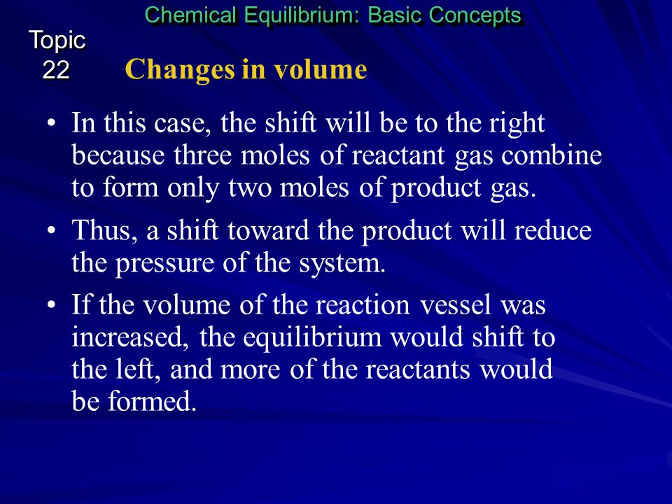 Changes in volume Chemical Equilibrium: Basic Concepts Topic 22 Topic 22 Le Châtelier's principle also applies to changes in the volume of the reactio