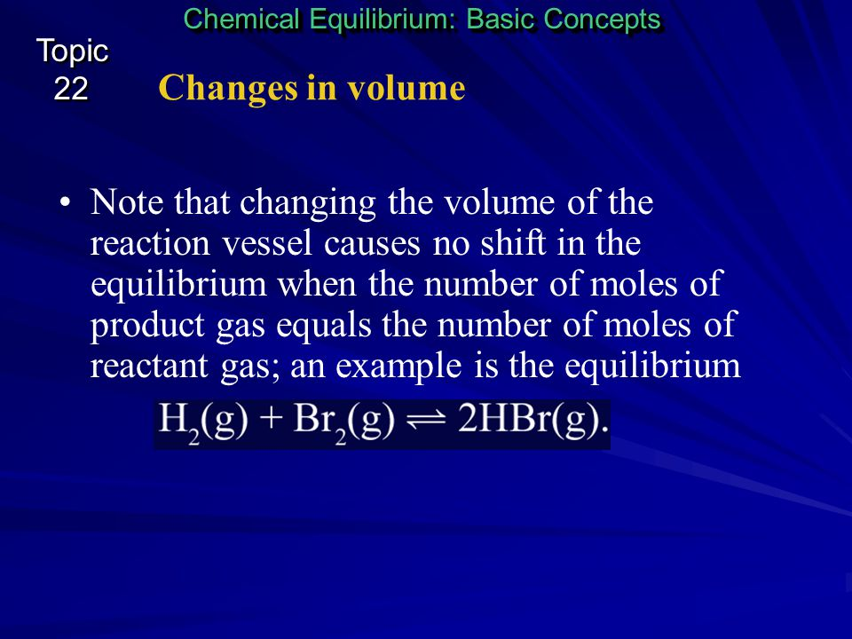 Changes in volume Chemical Equilibrium: Basic Concepts Topic 22 Topic 22 In this case, the shift will be to the right because three moles of reactant