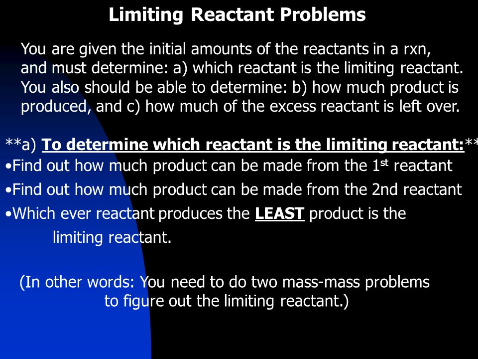 Limiting Reactant Problems You are given the initial amounts of the reactants in a rxn, and must determine: a) which reactant is the limiting reactant.