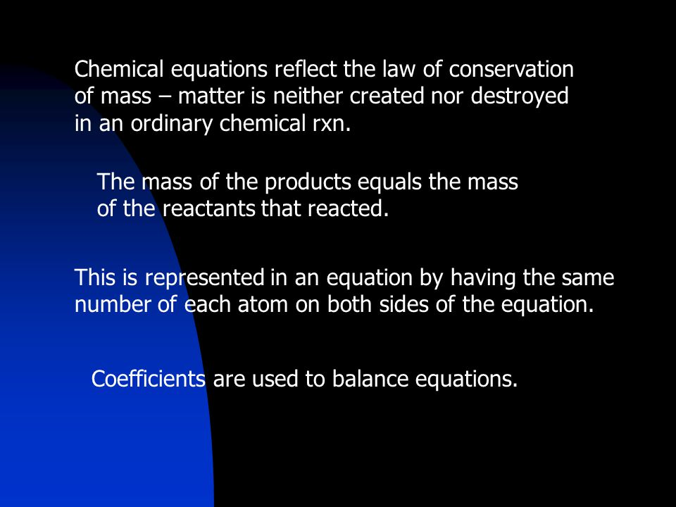Chemical equations reflect the law of conservation of mass – matter is neither created nor destroyed in an ordinary chemical rxn.