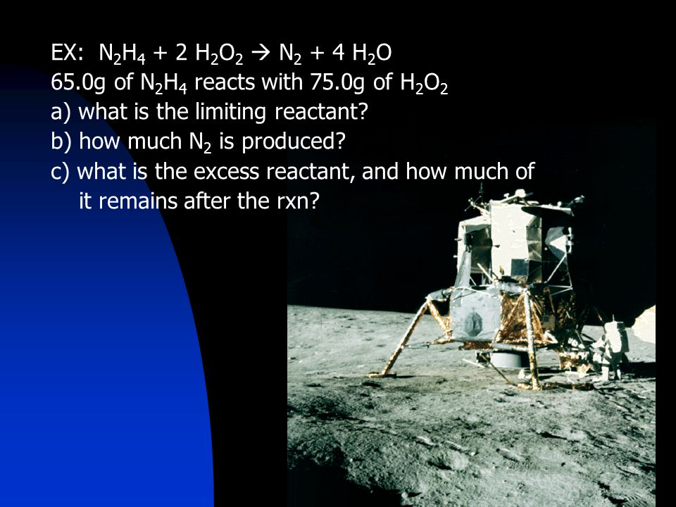 EX: N 2 H 4 + 2 H 2 O 2  N 2 + 4 H 2 O 65.0g of N 2 H 4 reacts with 75.0g of H 2 O 2 a) what is the limiting reactant.