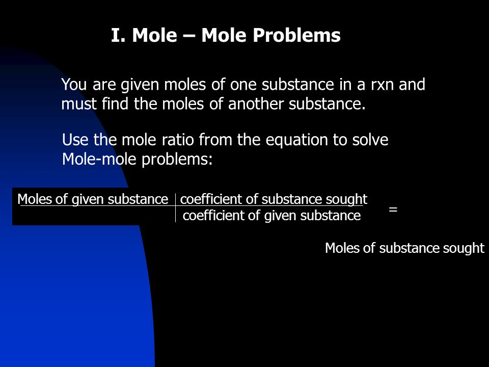 I. Mole – Mole Problems You are given moles of one substance in a rxn and must find the moles of another substance. Use the mole ratio from the equati