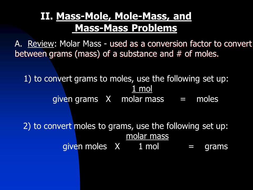 II. Mass-Mole, Mole-Mass, and Mass-Mass Problems used as a conversion factor to convert A.