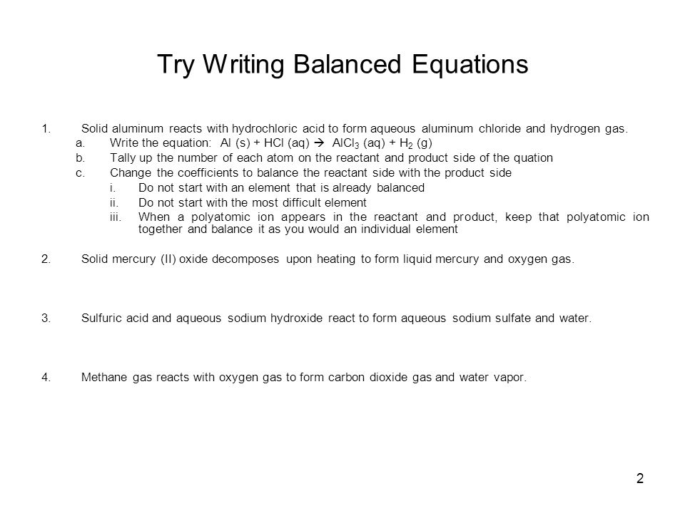 2 Try Writing Balanced Equations 1.Solid aluminum reacts with hydrochloric acid to form aqueous aluminum chloride and hydrogen gas.