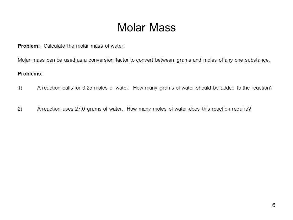 6 Molar Mass Problem: Calculate the molar mass of water: Molar mass can be used as a conversion factor to convert between grams and moles of any one substance.
