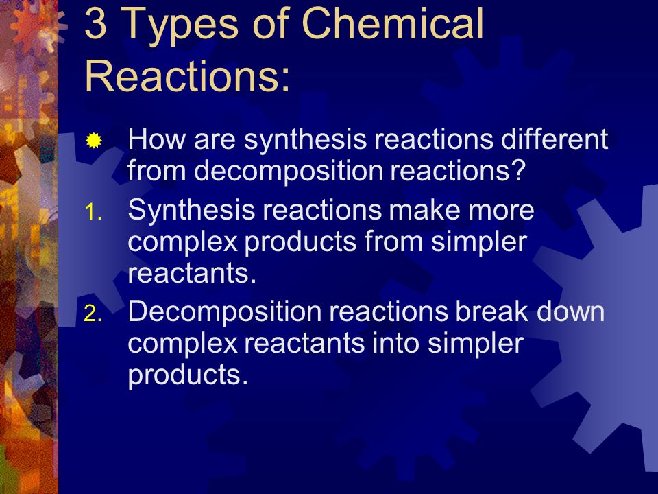 "3 Types of Chemical Reactions: SSynthesis Reaction means ""making a substance from simpler substances."" DDecomposition Reaction means ""separation i"