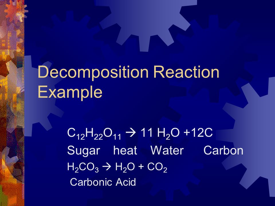 Decomposition Reaction A complex substance breaks down into two or more simpler substances. C  A + B 1 reactant2 products