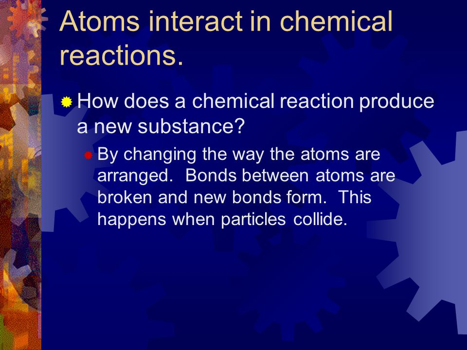 Chemical Reactions Alter Arrangements of Atoms Section 7-1
