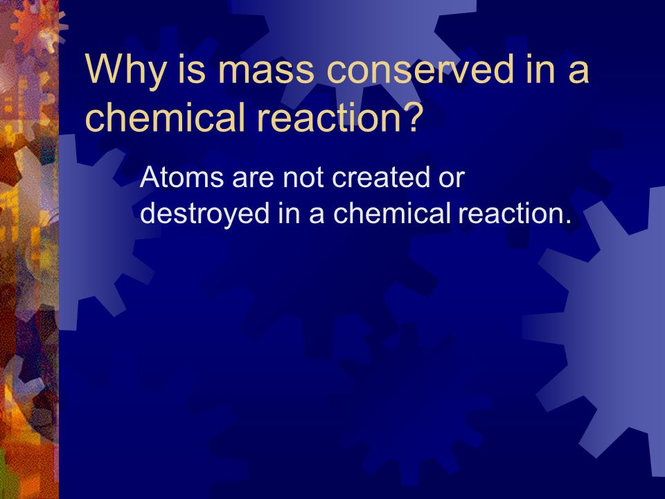 Describe the Law of Conservation of Mass  Lavoisier found that atoms can never be created or destroyed in a chemical reaction.  Most reactions that