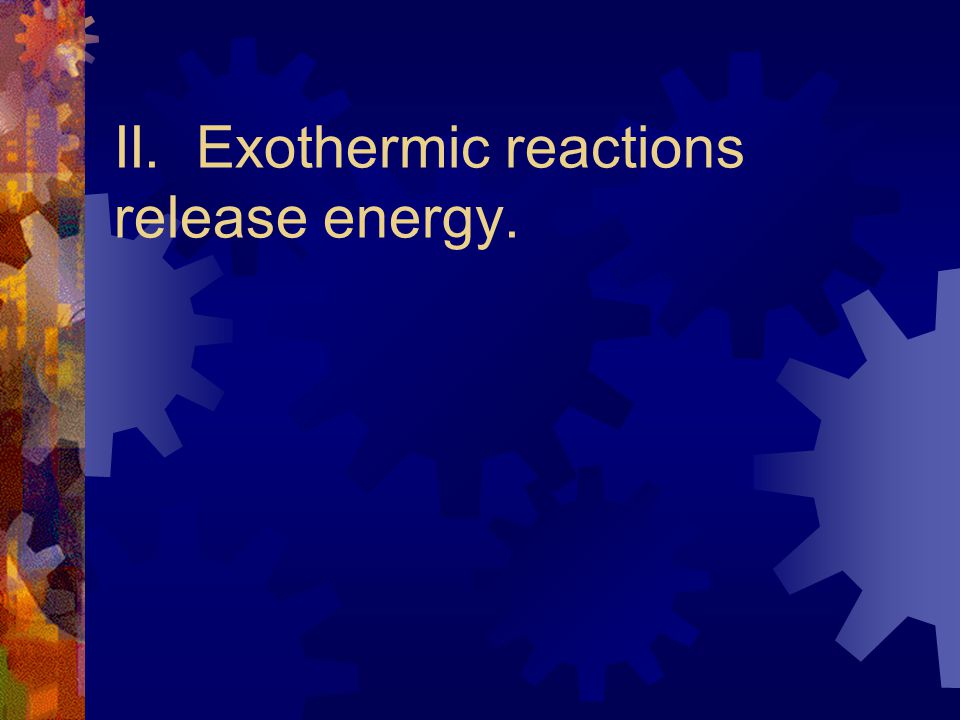 Endothermic Reaction  Definition: a reaction in which energy is absorbed  Characteristics: energy must be added to the reaction, often causes a drop