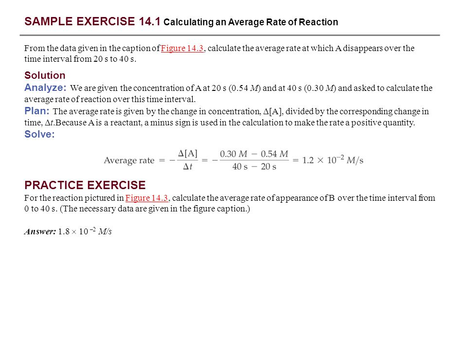 SAMPLE EXERCISE 14.2 Calculating an Instantaneous Rate of Reaction Using Figure 14.4, calculate the instantaneous rate of disappearance of C 4 H 9 Cl at t = 0 (the initial rate).