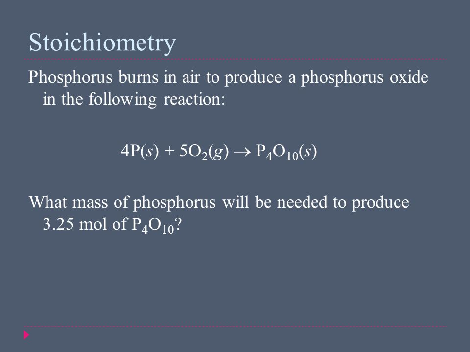 Phosphorus burns in air to produce a phosphorus oxide in the following reaction: 4P(s) + 5O 2 (g)  P 4 O 10 (s) What mass of phosphorus will be neede