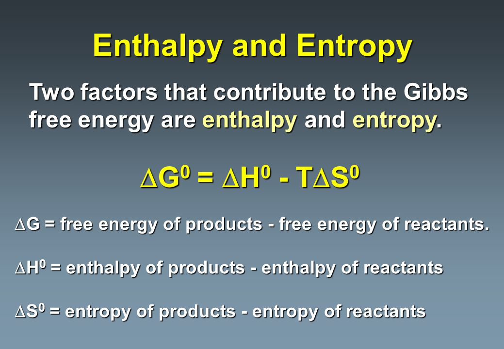 Enthalpy and Entropy Two factors that contribute to the Gibbs free energy are enthalpy and entropy.