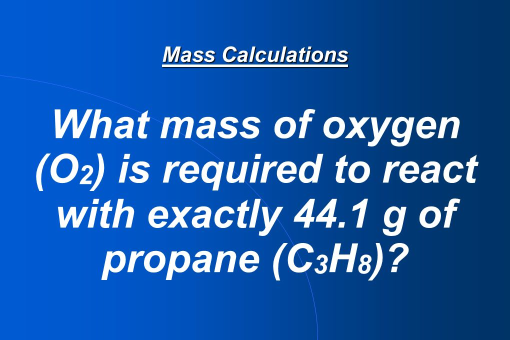 Mass Calculations What mass of oxygen (O 2 ) is required to react with exactly 44.1 g of propane (C 3 H 8 )?
