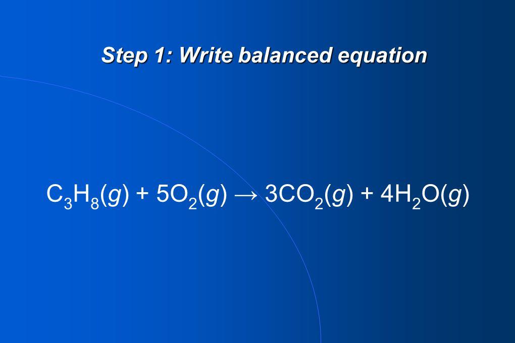 Step 1: Write balanced equation C 3 H 8 (g) + 5O 2 (g) → 3CO 2 (g) + 4H 2 O(g)