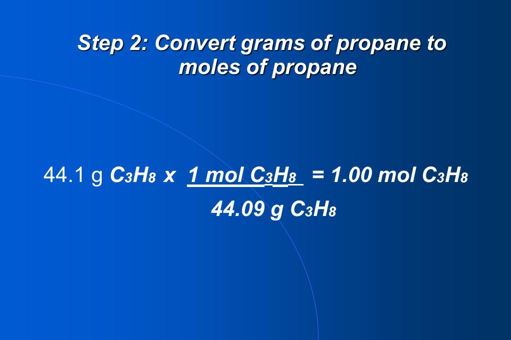 44.1 g C 3 H 8 x 1 mol C 3 H 8 = 1.00 mol C 3 H 8 44.09 g C 3 H 8 Step 2: Convert grams of propane to moles of propane