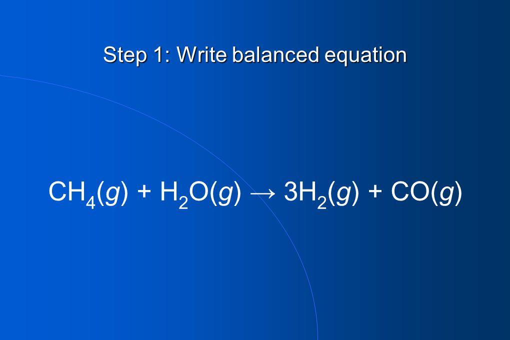 Step 1: Write balanced equation CH 4 (g) + H 2 O(g) → 3H 2 (g) + CO(g)