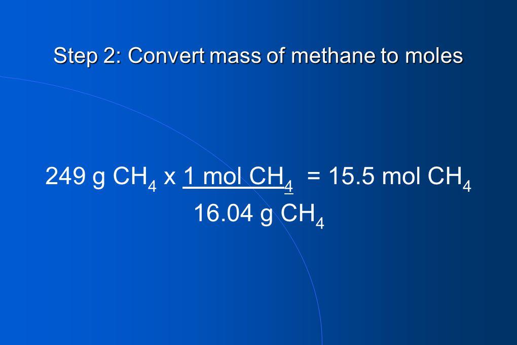 Step 2: Convert mass of methane to moles 249 g CH 4 x 1 mol CH 4 = 15.5 mol CH 4 16.04 g CH 4