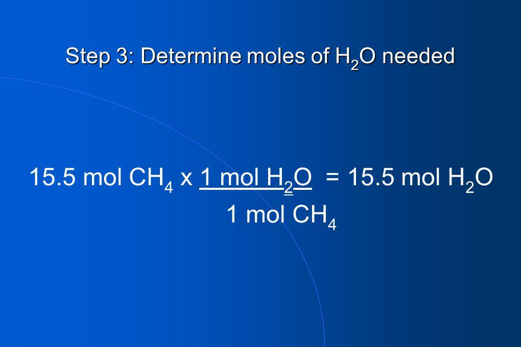 Step 3: Determine moles of H 2 O needed 15.5 mol CH 4 x 1 mol H 2 O = 15.5 mol H 2 O 1 mol CH 4