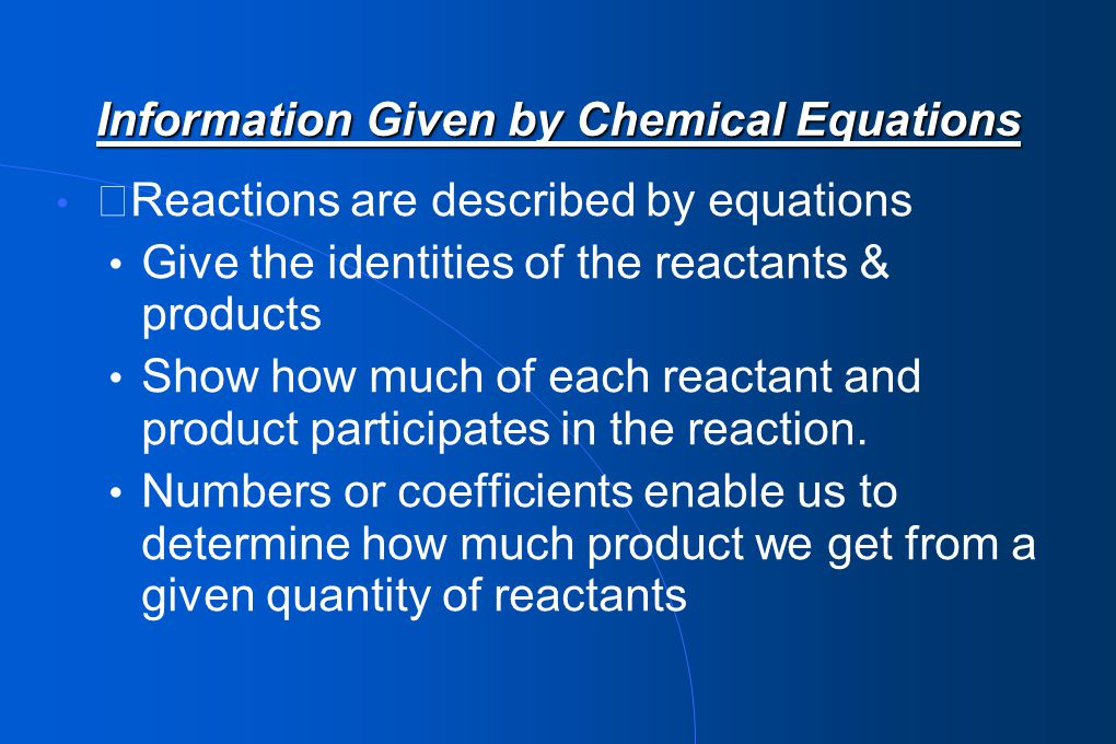 Information Given by Chemical Equations Atoms are rearranged in a chemical reaction (not created or destroyed) Must have same number of each type of atom on both sides of equation.