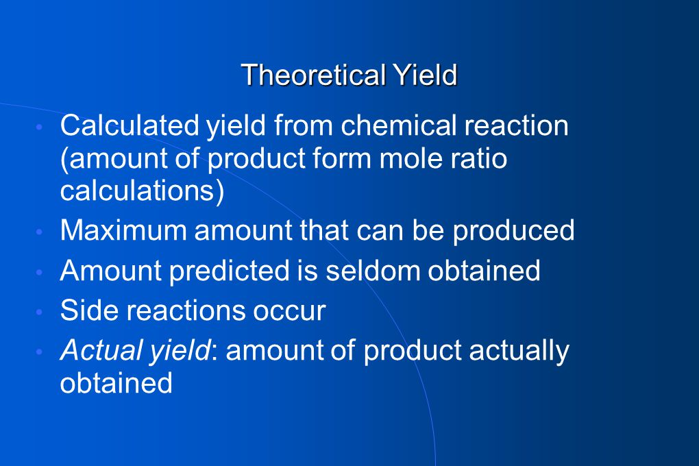 Theoretical Yield Calculated yield from chemical reaction (amount of product form mole ratio calculations) Maximum amount that can be produced Amount