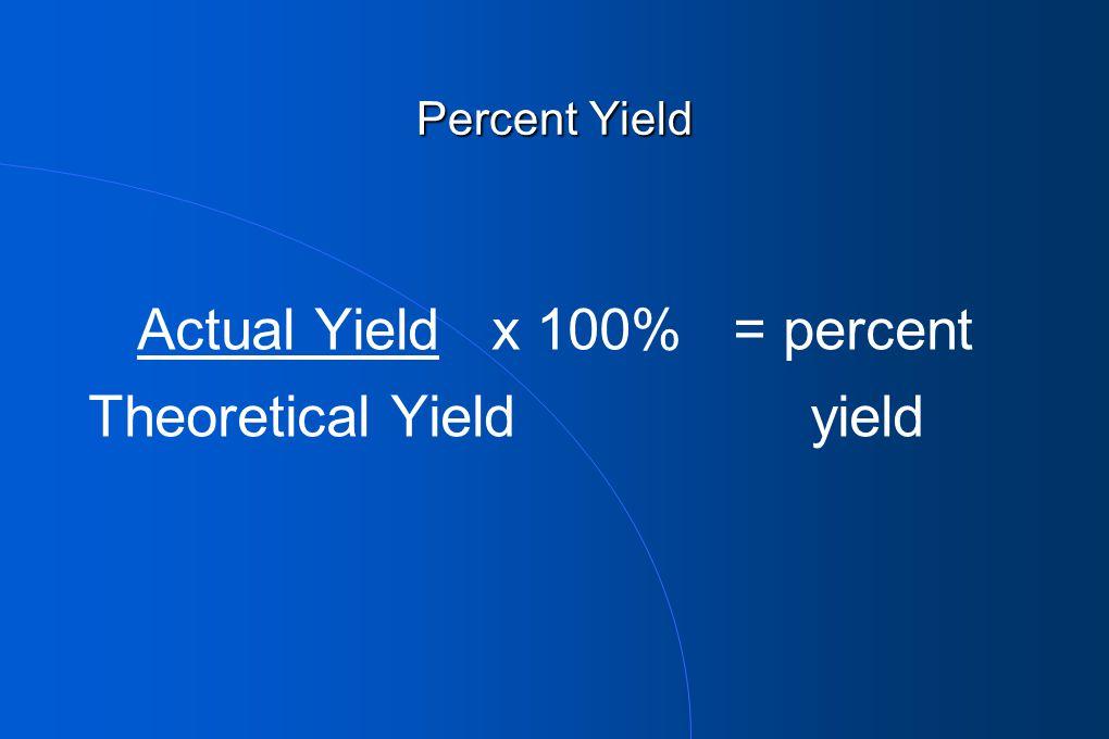 Actual Yield x 100% = percent Theoretical Yield yield Percent Yield
