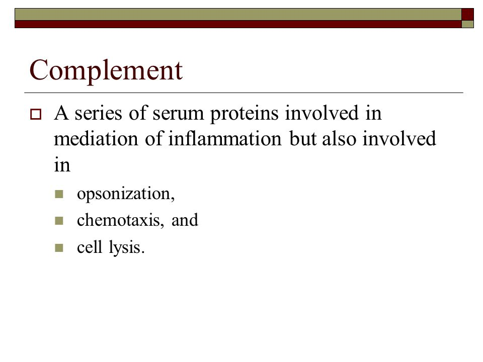 Complement  A series of serum proteins involved in mediation of inflammation but also involved in opsonization, chemotaxis, and cell lysis.