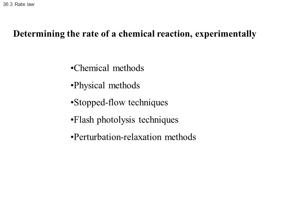 36.3 Rate law Determining the rate of a chemical reaction, experimentally Chemical methods Physical methods Stopped-flow techniques Flash photolysis techniques Perturbation-relaxation methods