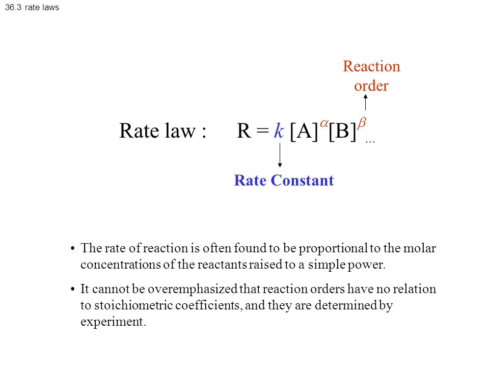 36.3 rate laws Rate law : R = k [A]  [B]   Rate Constant Reaction order The rate of reaction is often found to be proportional to the molar concentrations of the reactants raised to a simple power.