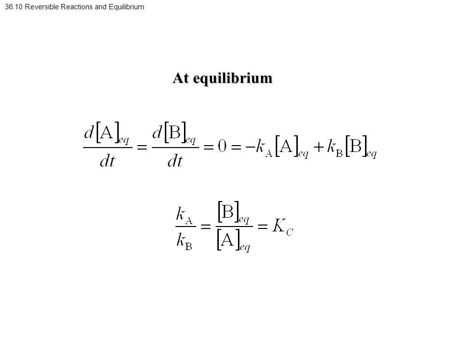 36.10 Reversible Reactions and Equilibrium At equilibrium