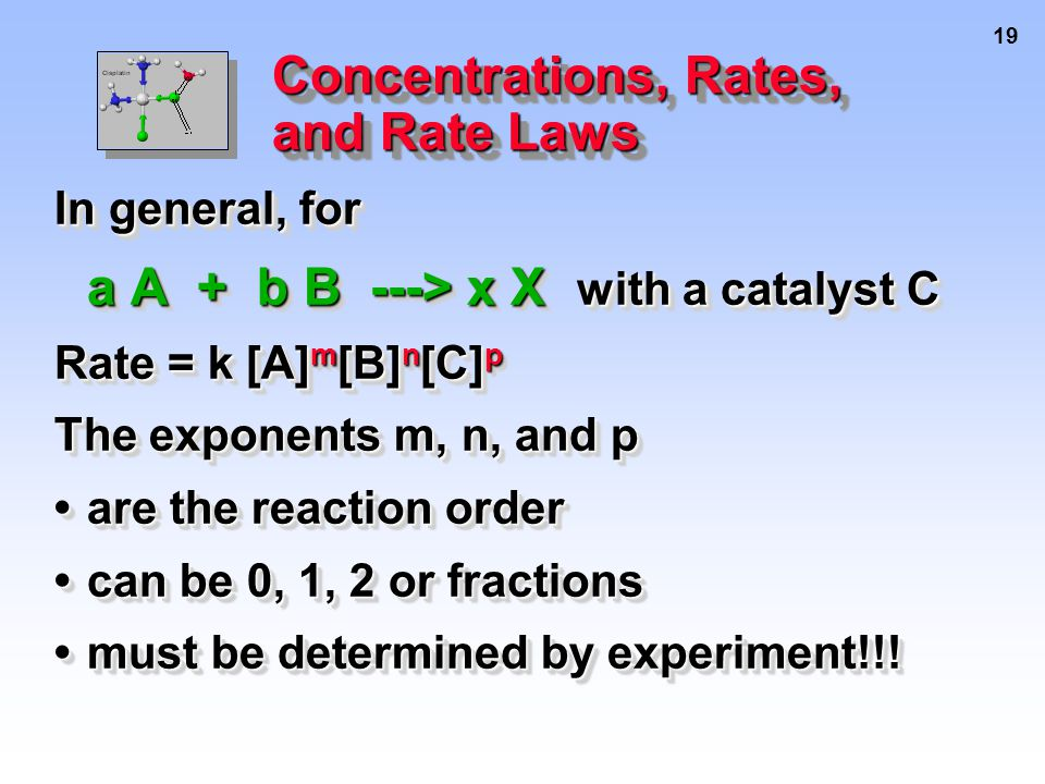 19 Concentrations, Rates, and Rate Laws In general, for a A + b B ---> x X with a catalyst C Rate = k [A] m [B] n [C] p The exponents m, n, and p are the reaction orderare the reaction order can be 0, 1, 2 or fractionscan be 0, 1, 2 or fractions must be determined by experiment!!!must be determined by experiment!!.