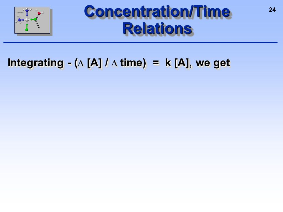 24 Concentration/Time Relations Integrating - ( [A] / time) = k [A], we get Integrating - (  [A] /  time) = k [A], we get